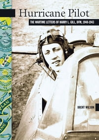 Hurricane Pilot: The Wartime Letters of W.O. Harry L. Gill, DRM, 1940-1943