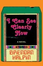 I Can See Clearly Now: A Novel by Brendan Halpin