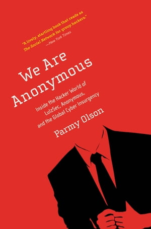 We Are Anonymous: Inside the Hacker World of LulzSec, Anonymous, and the Global Cyber Insurgency by Parmy Olson