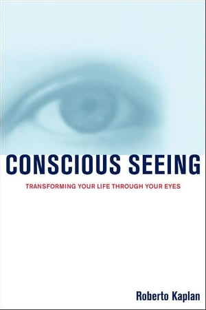 Conscious Seeing Transforming Your Life Through Your Eyes