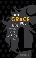 Ungraceful: Tales from the sorta dark-ish side by Kelly Hogan