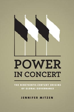 Book Power in Concert: The Nineteenth-Century Origins of Global Governance by Jennifer Mitzen