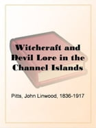 Witchcraft And Devil Lore In The Channel Islands by John Linwood Pitts