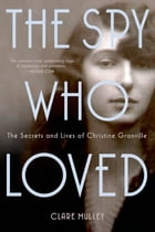 The Spy Who Loved: The Secrets and Lives of Christine Granville by Clare Mulley