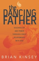 The Dancing Father: Discover Joy and Power through a Daily Relationship with God by Brian Kinsey