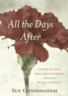 All the Days After: A story of love, loss and resilience beyond Black Saturday by Sue Gunningham