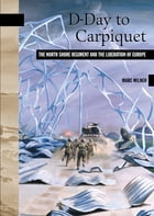 D-Day to Carpiquet: The North Shore Regiment and the Liberation of Europe by Marc Milner