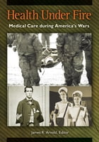 Health under Fire: Medical Care during America's Wars by James R. Arnold