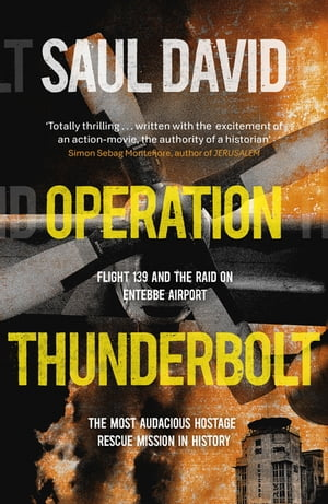 Operation Thunderbolt Flight 139 and the Raid on Entebbe Airport,  the Most Audacious Hostage Rescue Mission in History