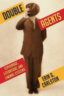 Book Double Agents: Espionage, Literature, and Liminal Citizens by Erin G Carlston