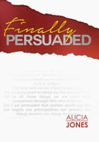 Finally Persuaded: A Journey to Rediscovering God's Love by Alicia Jones