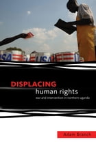 Displacing Human Rights: War and Intervention in Northern Uganda by Adam Branch