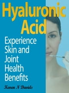 Hyaluronic Acid: Experience Skin and Joint Health Benefits by Karen N. Davids