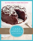 Cake Angels: Amazing gluten, wheat and dairy free cakes by Julia Thomas