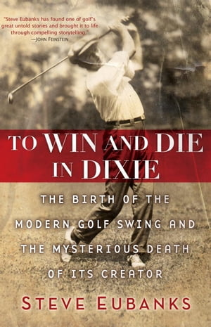 To Win and Die in Dixie: The Birth of the Modern Golf Swing and the Mysterious Death of Its Creator by Steve Eubanks