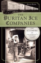 The Puritan Ice Companies: The Ice Empire of California's Central Coast by David Petry