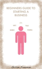 Beginners Guide to Starting A Business by Gillian Freeman
