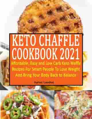 Keto Chaffle Cookbook 2021 : Affordable, Easy and Low Carb Keto Waffle Recipes For Smart People To Lose Weight And Bring Your Body Back to Balance