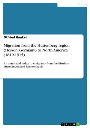 Migration from the Hüttenberg region (Hessen, Germany) to North America (1819-1915): An annotated index to emigrants from the districts Lützellinden and Rechtenbach