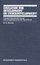 Education for Development or Underdevelopment?: Guyana's Educational System and its Implications for the Third World by M.K. Bacchus