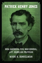 Patrick Henry Jones: Irish American, Civil War General, and Gilded Age Politician by Mark H. Dunkelman