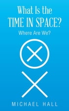 What Is the Time in Space?: Where Are We? by Michael Hall
