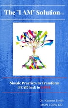 "The ""I AM"" SOLUTION: Simple Practices to Transform FEAR back to LOVE by Dr. Karmen Smith"