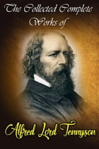 he Collected Complete Works of Alfred Lord Tennyson (Huge Collection Including Beauties of Tennyson, Lady Clare, The Early Poems of Alfred Lord Tennys by Alfred Lord Tennyson