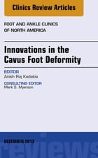 Innovations in the Cavus Foot Deformity, An Issue of Foot and Ankle Clinics, E-Book by Anish R. Kadakia, MD
