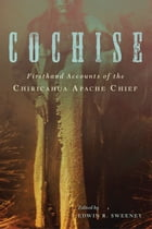 Cochise: Firsthand Accounts of the Chiricahua Apache Chief by Edwin R. Sweeney