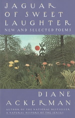 Jaguar of Sweet Laughter: New and Selected Poems by Diane Ackerman