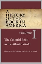 A History of the Book in America: Volume 1: The Colonial Book in the Atlantic World by Hugh Amory