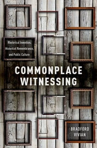 Commonplace Witnessing: Rhetorical Invention, Historical Remembrance, and Public Culture