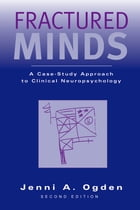 Fractured Minds: A Case-Study Approach to Clinical Neuropsychology by Jenni A. Ogden