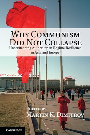 Why Communism Did Not Collapse Understanding Authoritarian Regime Resilience in Asia and Europe