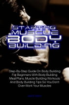 Starting Muscle Body Building: Step-By-Step Guide On Body Building For Beginners With Body Building Meal Plans, Muscle Building Wor by Jake R. Martin