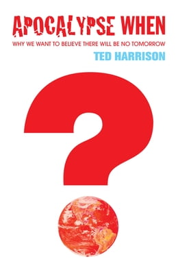 Book Apocalypse When?: Why We Want To Believe There Will Be No Tomorrow by Ted Harrison