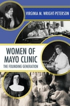 Women of Mayo Clinic: The Founding Generation by Virginia Wright-Peterson