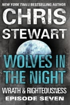 Wolves in the Night: Wrath & Righteousness: Episode Seven by Chris Stewart