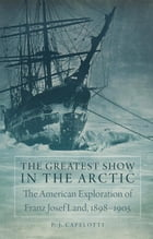 The Greatest Show in the Arctic: The American Exploration of Franz Josef Land, 1898–1905 by P. J. Capelotti