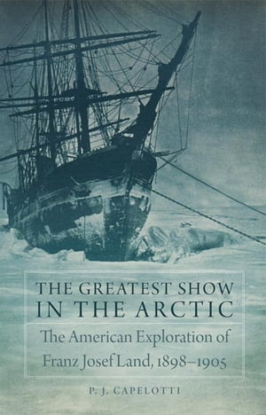 The Greatest Show in the Arctic The American Exploration of Franz Josef Land,  1898?1905