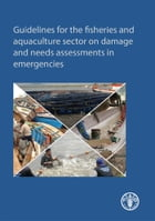 Guidelines for the fisheries and aquaculture sector on damage and needs assessments in emergencies by FAO