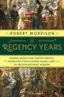 The Regency Years: During Which Jane Austen Writes, Napoleon Fights, Byron Makes Love, and Britain Becomes Modern Cover Image