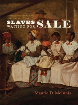 Book Slaves Waiting for Sale: Abolitionist Art and the American Slave Trade by Maurie D. McInnis