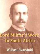 Lord Milner's Work in South Africa: From Its Commencement in 1897 to the Peace of Vereeniging in 1902, Containing Hitherto Unpublished I by W. Basil Worsfold