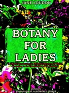 Botany for Ladies: A Popular Introduction to the Natural System of Plants, According to the Classification of De Candol by Jane Loudon