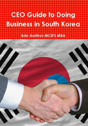 CEO Guide to Doing Business in South Korea by Ade Asefeso MCIPS MBA