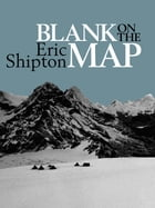 Blank on the Map: Pioneering exploration in the Shaksgam valley and Karakoram mountains. by Eric Shipton