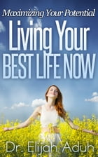 Living Your Best Life Now: Maximizing Your Potential by Dr. Elijah Aduh