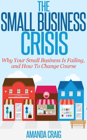 The Small Business Crisis: Why Your Small Business Is Failing, and How to Change Course by Amanda Craig